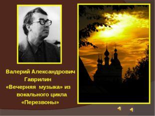 Валерий Александрович Гаврилин «Вечерняя музыка» из вокального цикла «Перезво
