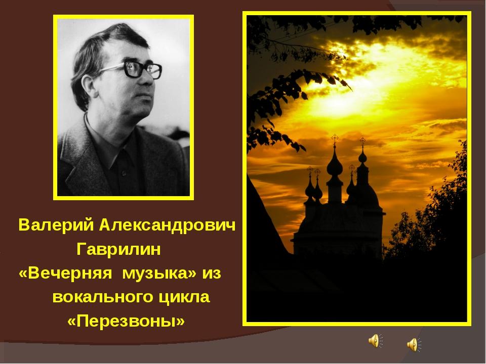 Валерий Александрович Гаврилин «Вечерняя музыка» из вокального цикла «Перезво...