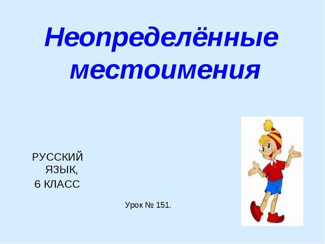 Неопределённые местоимения РУССКИЙ ЯЗЫК, 6 КЛАСС Урок № 151.