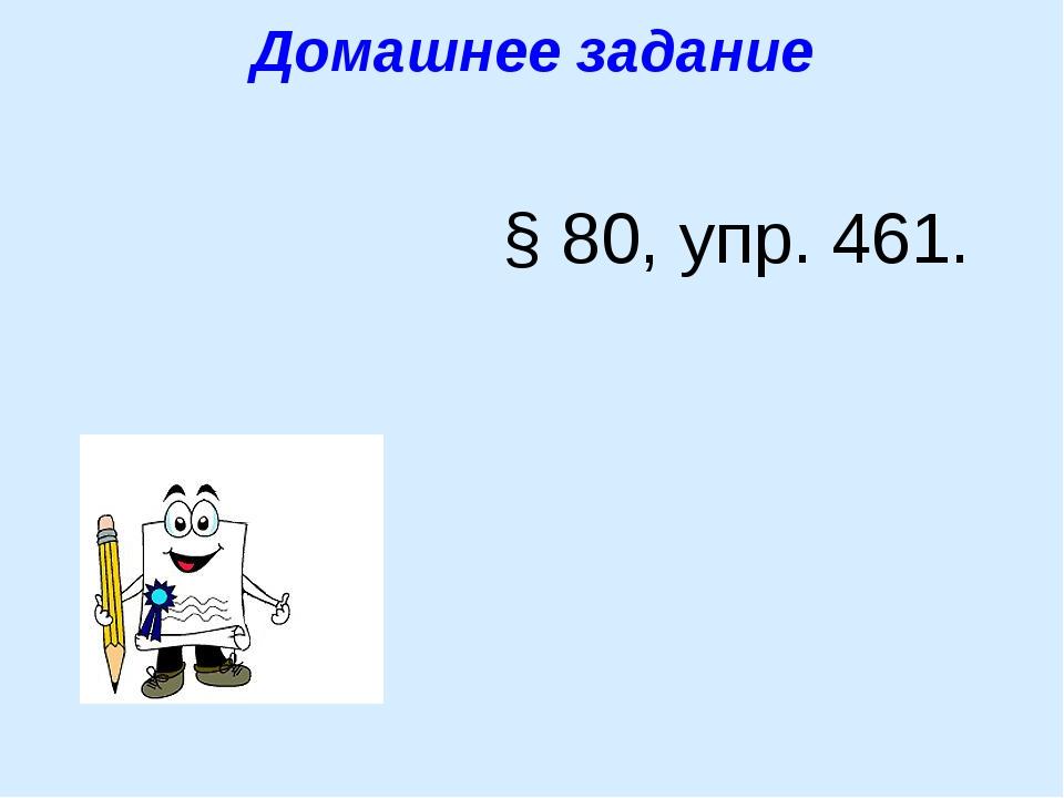 Домашнее задание § 80, упр. 461.