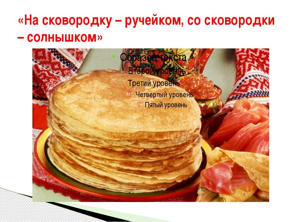 «На сковородку – ручейком, со сковородки – солнышком»