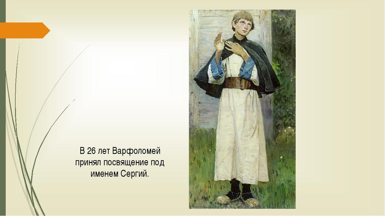 В 26 лет Варфоломей принял посвящение под именем Сергий.