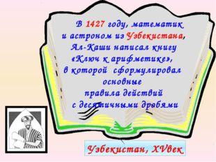 Узбекистан, XVвек В 1427 году, математик и астроном из Узбекистана, Ал-Каши н