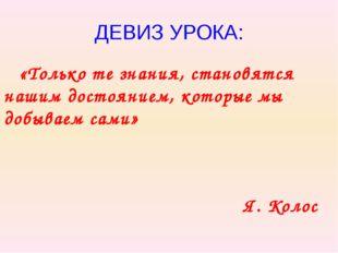 ДЕВИЗ УРОКА: «Только те знания, становятся нашим достоянием, которые мы добыв