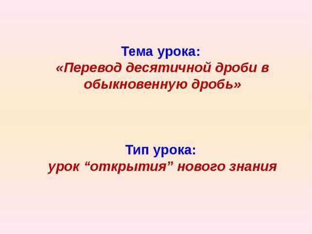 Тема урока: «Перевод десятичной дроби в обыкновенную дробь» Тип урока: урок...