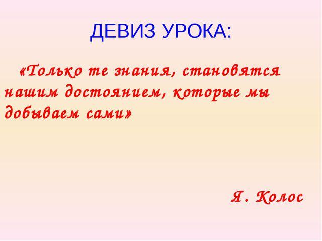 ДЕВИЗ УРОКА: «Только те знания, становятся нашим достоянием, которые мы добыв...