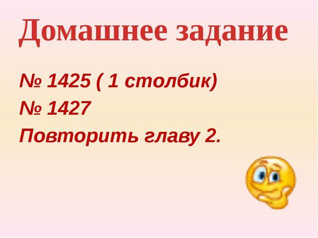 № 1425 ( 1 столбик) № 1427 Повторить главу 2. Домашнее задание