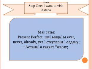 Step One: I want to visit Astana Мақсаты: Present Perfect шағындағы ever, nev