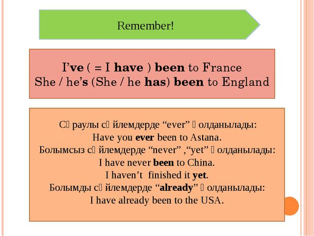 Remember! I've ( = I have ) been to France She / he's (She / he has) been to...