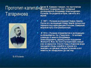 Прототип капитана Татаринова Также В. Каверин говорил, что прототипом капитан