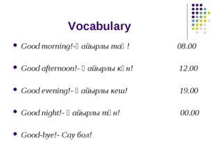 Vocabulary Good morning!-Қайырлы таң! 08.00 Good afternoon!- Қайырлы күн! 12.