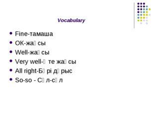 Vocabulary Fine-тамаша ОК-жақсы Well-жақсы Very well-Өте жақсы All right-Бәрі