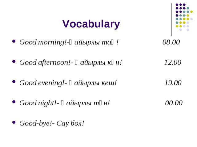 Vocabulary Good morning!-Қайырлы таң! 08.00 Good afternoon!- Қайырлы күн! 12....