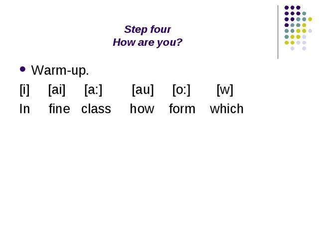 Step four How are you? Warm-up. [i] [ai] [a:] [au] [o:] [w] In fine class how...