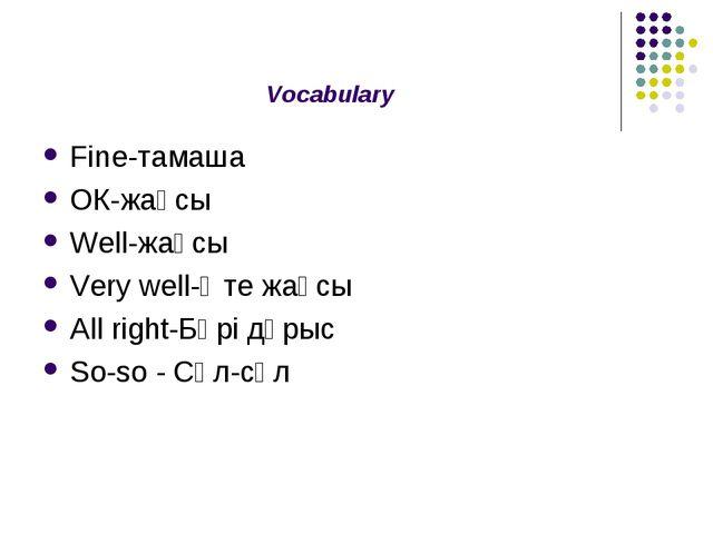 Vocabulary Fine-тамаша ОК-жақсы Well-жақсы Very well-Өте жақсы All right-Бәрі...
