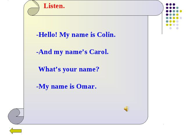 Listen. -Hello! My name is Colin. -And my name's Carol. What's your name? -My...