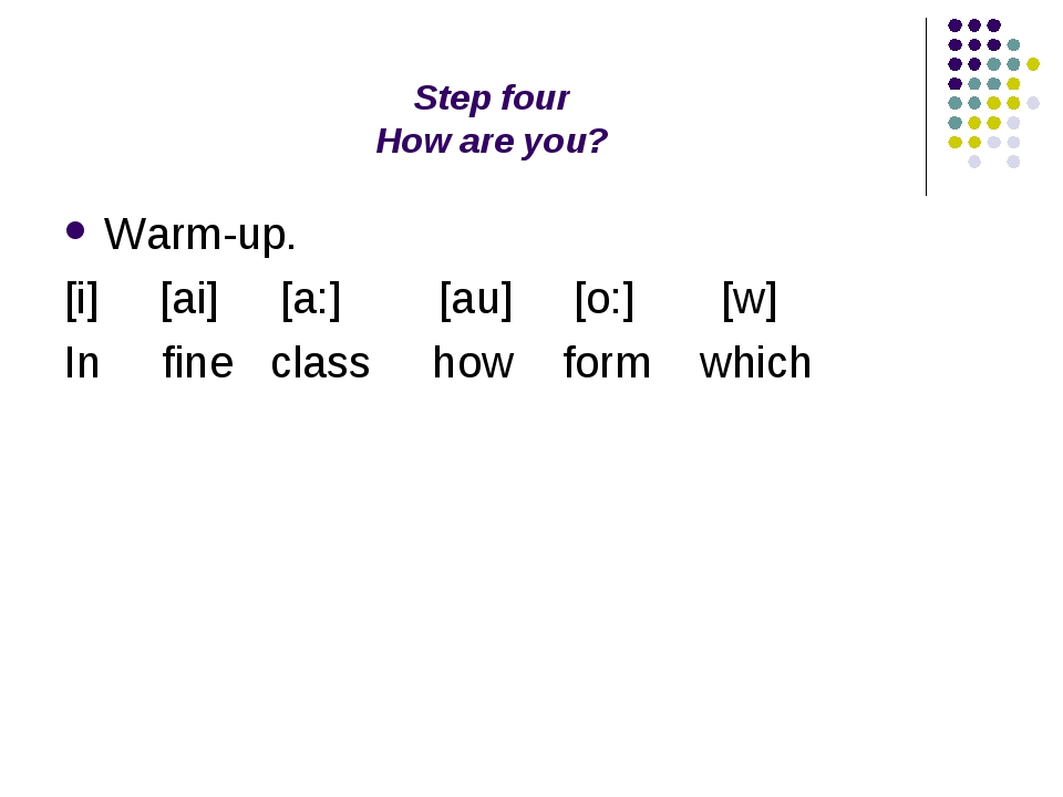 Step four How are you? Warm-up. [i] [ai] [a:] [au] [o:] [w] In fine class how...