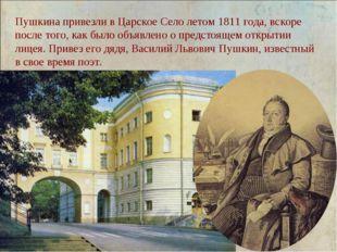 Пушкина привезли в Царское Село летом 1811 года, вскоре после того, как было