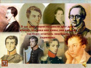 В тот день лицеисты давали друг другу клятву, что пока они живы, они каждый г