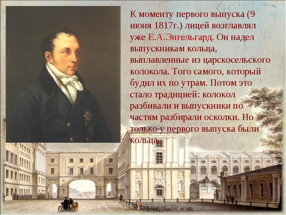 К моменту первого выпуска (9 июня 1817г.) лицей возглавлял уже Е.А.Энгельгард...