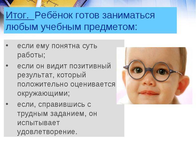 Итог. Ребёнок готов заниматься любым учебным предметом: если ему понятна суть...