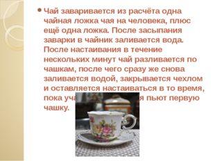 Чай заваривается из расчёта одна чайная ложка чая на человека, плюс ещё одна