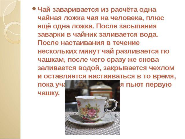 Чай заваривается из расчёта одна чайная ложка чая на человека, плюс ещё одна...