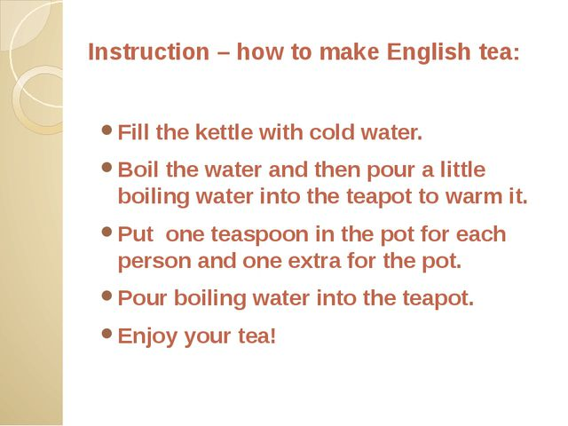 Instruction – how to make English tea: Fill the kettle with cold water. Boil...