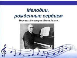 Мелодии, рожденные сердцем Творческий портрет Якова Эшпая