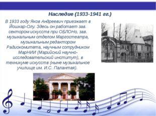 Наследие (1933-1941 гг.) В 1933 году Яков Андреевич приезжает в Йошкар-Олу.