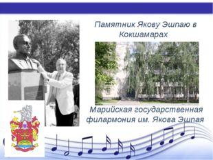 Памятник Якову Эшпаю в Кокшамарах Марийская государственная филармония им. Я