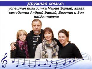 Дружная семья: успешная пианистка Мария Эшпай, глава семейства Андрей Эшпай,