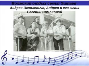 Волжский отдых семьи Эшпаев Андрея Яковлевича, Андрея и его жены Евгении Сим