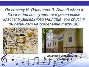 По совету И. Палантая Я. Эшпай едет в Казань для поступления в регентские кл
