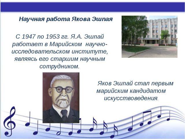 Научная работа Якова Эшпая С 1947 по 1953 гг. Я.А. Эшпай работает в Марийско...