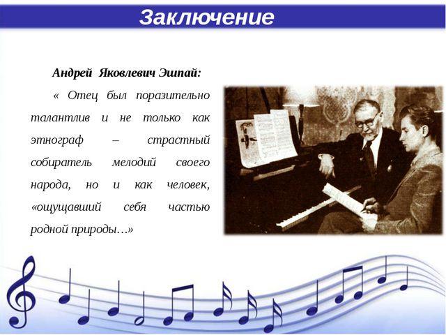 Заключение Андрей Яковлевич Эшпай: « Отец был поразительно талантлив и не то...