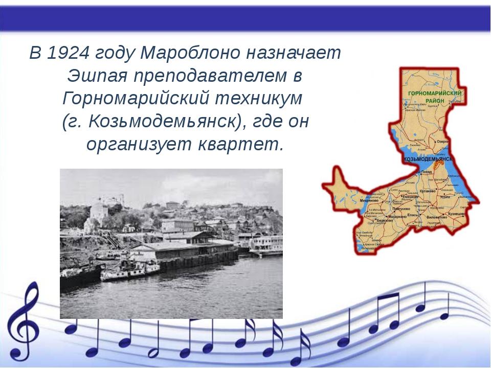 В 1924 году Мароблоно назначает Эшпая преподавателем в Горномарийский техник...