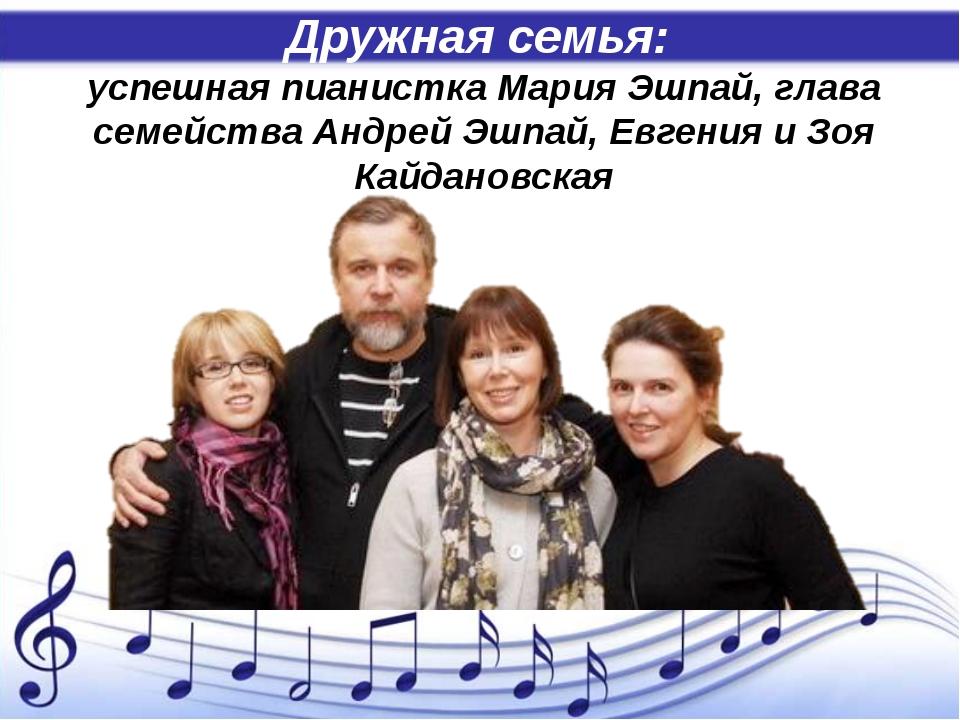 Дружная семья: успешная пианистка Мария Эшпай, глава семейства Андрей Эшпай,...