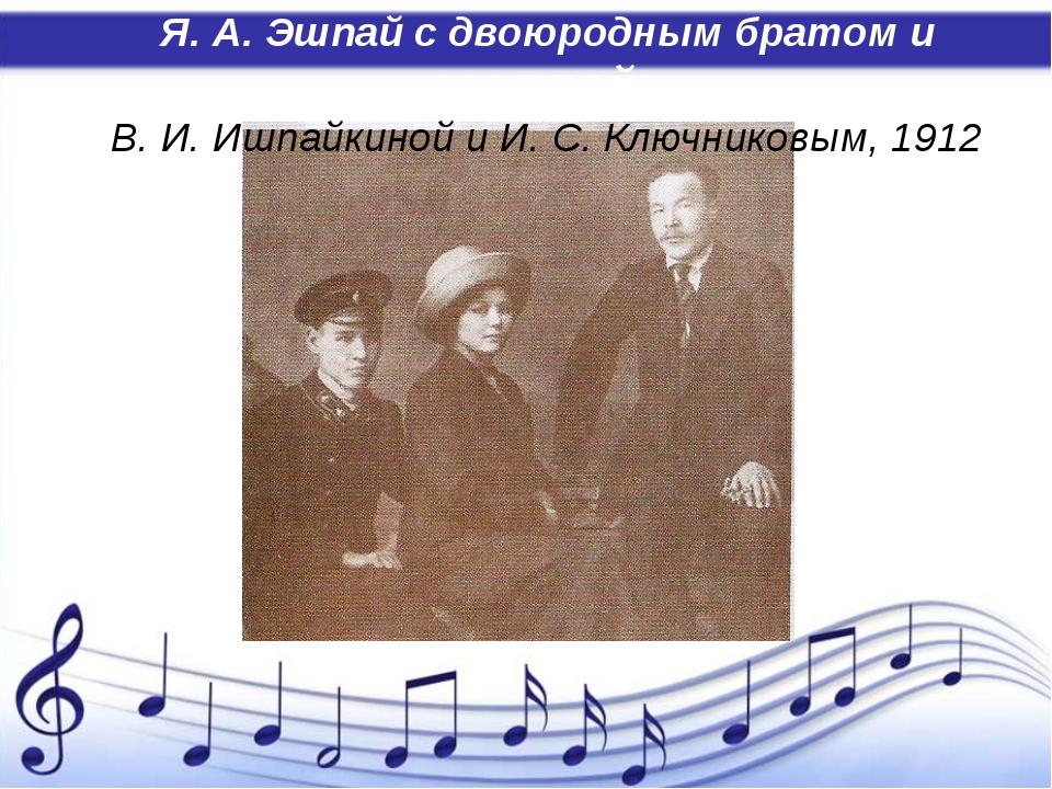 Я. А. Эшпай с двоюродным братом и сестрой: В. И. Ишпайкиной и И. С. Ключнико...