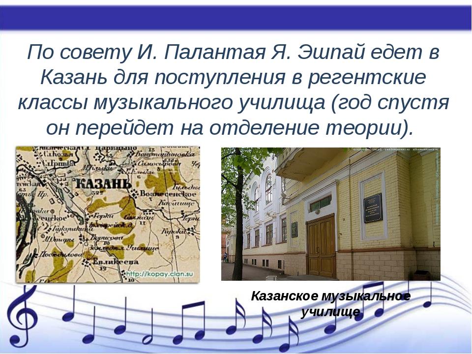 По совету И. Палантая Я. Эшпай едет в Казань для поступления в регентские кл...