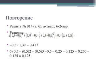Повторение Решить № 914 (а; б), а-1вар., б-2-вар. Решение. =0,3 · 1,39 = 0,41