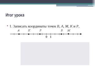 Итог урока 1. Записать координаты точек В, А, М, К и Р, изображенных на коорд