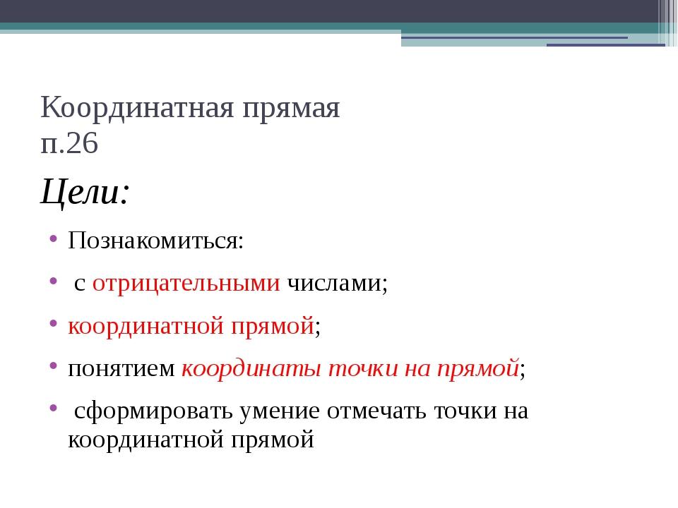 Координатная прямая п.26 Цели: Познакомиться: с отрицательными числами; коорд...