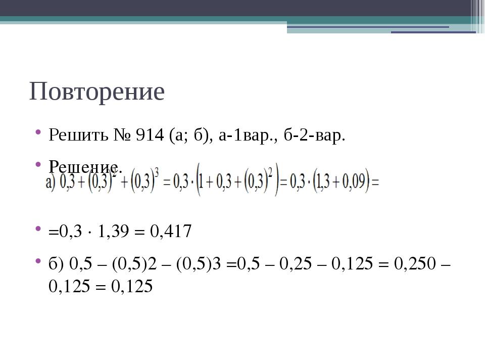 Повторение Решить № 914 (а; б), а-1вар., б-2-вар. Решение. =0,3 · 1,39 = 0,41...