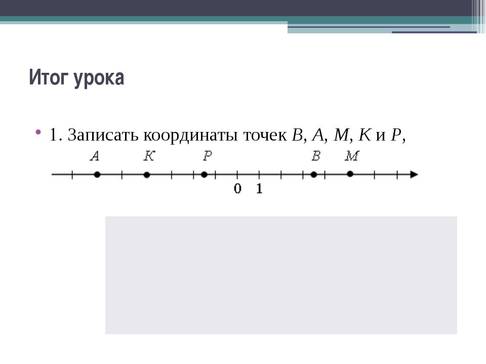 Итог урока 1. Записать координаты точек В, А, М, К и Р, изображенных на коорд...