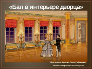 «Бал в интерьере дворца» Подготовила Ямашева Диана Рафаэльевна Учитель Изобра