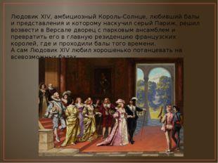 Людовик XIV, амбициозный Король-Солнце, любивший балы и представления и котор