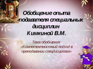 Обобщение опыта преподавателя специальных дисциплин Кимкиной В.М. Тема обобще