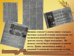 Помимо стихов Солопов пишет статьи в местные газеты.В течение нескольких ле