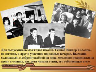 Для выпускников 60-х годов школ п. Сенной Виктор Солопов– не легенда, а дру